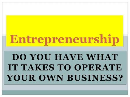 DO YOU HAVE WHAT IT TAKES TO OPERATE YOUR OWN BUSINESS? Entrepreneurship.