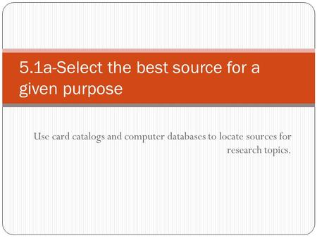 Use card catalogs and computer databases to locate sources for research topics. 5.1a-Select the best source for a given purpose.
