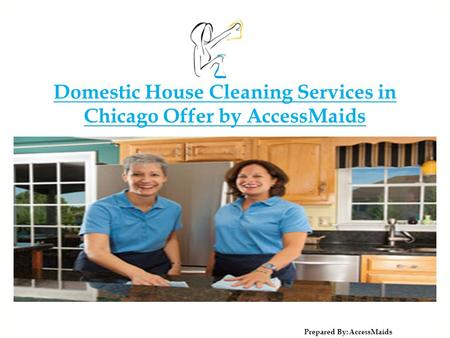Domestic House Cleaning Services in Chicago Offer by AccessMaids Prepared By: Acces sMaids.