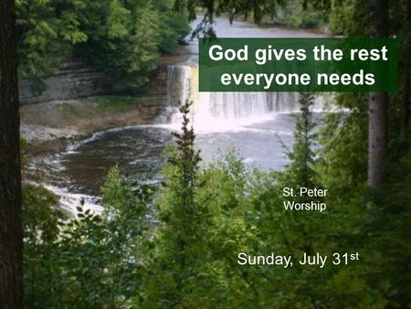 God gives the rest everyone needs St. Peter Worship Sunday, July 31 st.