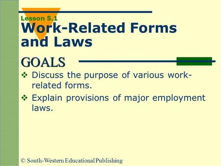 GOALS © South-Western Educational Publishing Lesson 5.1 Work-Related Forms and Laws  Discuss the purpose of various work- related forms.  Explain provisions.