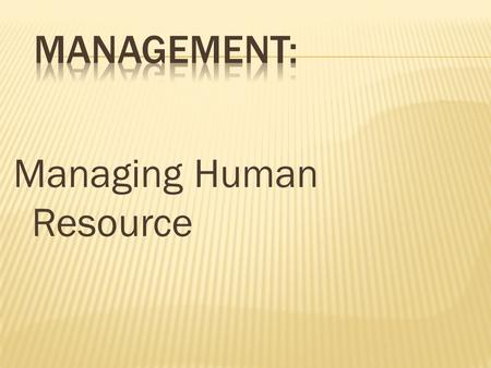 Managing Human Resource.  As a necessary part of the organizing function of management  Selecting, training, and evaluating the work force  As an important.
