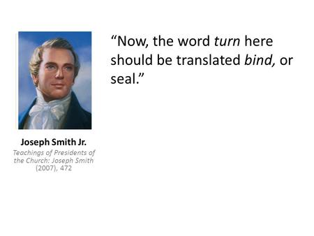 """Now, the word turn here should be translated bind, or seal."" Joseph Smith Jr. Teachings of Presidents of the Church: Joseph Smith (2007), 472."