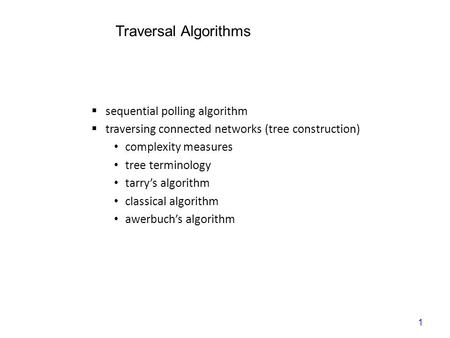 1 Traversal Algorithms  sequential polling algorithm  traversing connected networks (tree construction) complexity measures tree terminology tarry's.