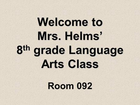 Welcome to Mrs. Helms' 8 th grade Language Arts Class Room 092.