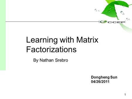 1 Dongheng Sun 04/26/2011 Learning with Matrix Factorizations By Nathan Srebro.