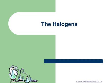The Halogens www.assignmentpoint.com. The Halogens The halogens are a group of non- metals in the periodic table They all have seven electrons in their.