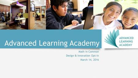 Advanced Learning Academy Math in Common Design & Innovation Opt-In March 14, 2016 ADVANCED LEARNING ACADEMY.