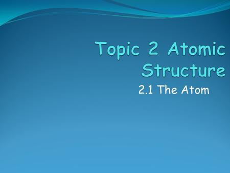 2.1 The Atom. Assessment Objectives 2.1.1 State the position of protons, neutrons and electrons in the atom. 2.1.2 State the relative masses and relative.