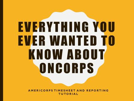 EVERYTHING YOU EVER WANTED TO KNOW ABOUT ONCORPS AMERICORPS TIMESHEET AND REPORTING TUTORIAL.