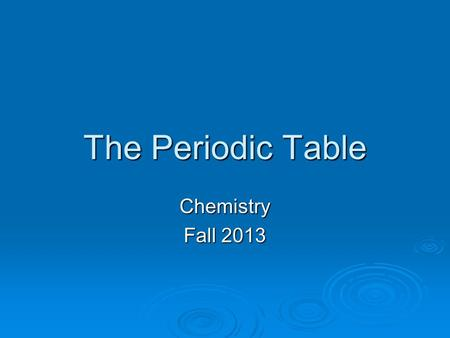 The Periodic Table Chemistry Fall 2013. Periodic Table  Developed by Dmitri Mendeleev in 1869  Originally ordered by atomic mass  Today ordered by.