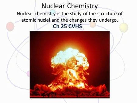 Nuclear Chemistry Nuclear chemistry is the study of the structure of atomic nuclei and the changes they undergo. Ch 25 CVHS.