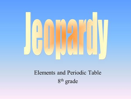 Elements and Periodic Table 8 th grade 100 200 400 300 400 Choice1Choice 2Choice 3Choice 4 300 200 400 200 100 500 100.