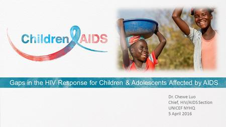 Gaps in the HIV Response for Children & Adolescents Affected by AIDS Dr. Chewe Luo Chief, HIV/AIDS Section UNICEF NYHQ 5 April 2016.