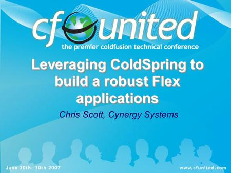 Leveraging ColdSpring to build a robust Flex applications Chris Scott, Cynergy Systems.