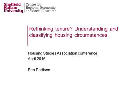 Rethinking tenure? Understanding and classifying housing circumstances Housing Studies Association conference April 2016 Ben Pattison.