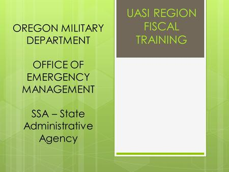 OREGON MILITARY DEPARTMENT OFFICE OF EMERGENCY MANAGEMENT SSA – State Administrative Agency UASI REGION FISCAL TRAINING.