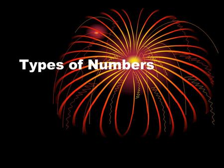 "Types of Numbers. When you were little, you thought of numbers as simply ""counters"" 1, 2, 3, And so on."