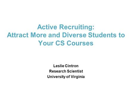 Active Recruiting: Attract More and Diverse Students to Your CS Courses Leslie Cintron Research Scientist University of Virginia.