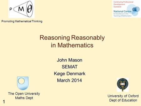 1 Reasoning Reasonably in Mathematics John Mason SEMAT Køge Denmark March 2014 The Open University Maths Dept University of Oxford Dept of Education Promoting.