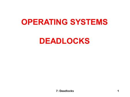 7: Deadlocks1 OPERATING SYSTEMS DEADLOCKS. 7: Deadlocks2 What Is In This Chapter? What is a deadlock? Staying Safe: Preventing and Avoiding Deadlocks.
