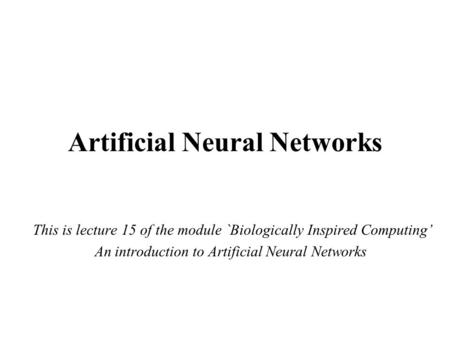 Artificial Neural Networks This is lecture 15 of the module `Biologically Inspired Computing' An introduction to Artificial Neural Networks.