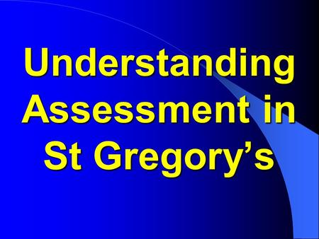 Understanding Assessment in St Gregory's. Q&A BEFORE, DURING AND AFTER THIS PRESENTATION, IF YOU HAVE ANY QUESTIONS ABOUT YOUR CHILD'S ASSESSMENT OR ANY.