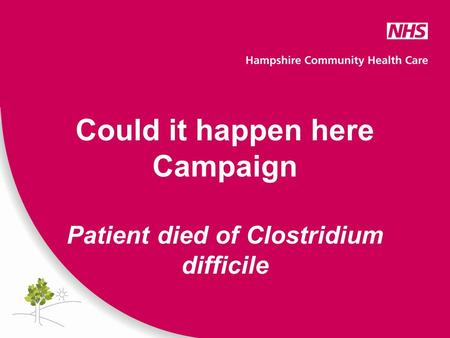 Could it happen here Campaign Patient died of Clostridium difficile.