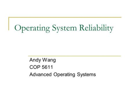 Operating System Reliability Andy Wang COP 5611 Advanced Operating Systems.