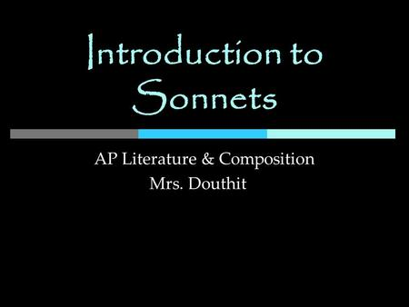Introduction to Sonnets AP Literature & Composition Mrs. Douthit.