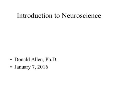 Introduction to Neuroscience Donald Allen, Ph.D. January 7, 2016.