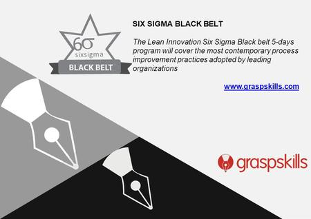 Www.graspskills.com 6  sixsigm a The Lean Innovation Six Sigma Black belt 5-days program will cover the most contemporary process improvement practices.