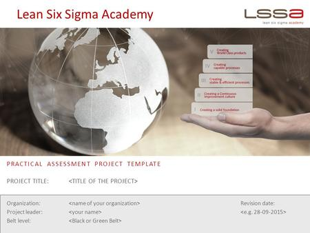 Lean Six Sigma Academy PRACTICAL ASSESSMENT PROJECT TEMPLATE Organization: Project leader: Belt level: Revision date: PROJECT TITLE: