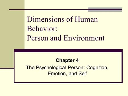 Dimensions of Human Behavior: Person and Environment Chapter 4 The Psychological Person: Cognition, Emotion, and Self.