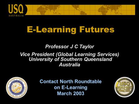 E-Learning Futures Professor J C Taylor Vice President (Global Learning Services) University of Southern Queensland Australia Contact North Roundtable.