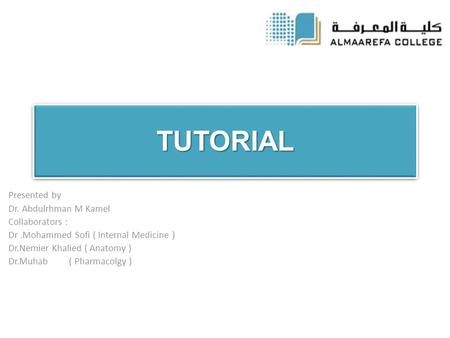 TUTORIALTUTORIAL Presented by Dr. Abdulrhman M Kamel Collaborators : Dr.Mohammed Sofi ( Internal Medicine ) Dr.Nemier Khalied ( Anatomy ) Dr.Muhab ( Pharmacolgy.