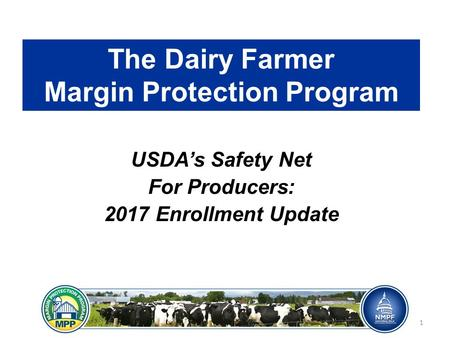 The Dairy Farmer Margin Protection Program USDA's Safety Net For Producers: 2017 Enrollment Update 1.