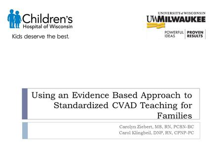 Using an Evidence Based Approach to Standardized CVAD Teaching for Families Carolyn Ziebert, MS, RN, PCSN-BC Carol Klingbeil, DNP, RN, CPNP-PC.