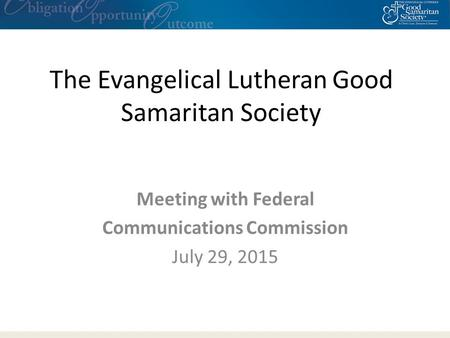 The Evangelical Lutheran Good Samaritan Society Meeting with Federal Communications Commission July 29, 2015.