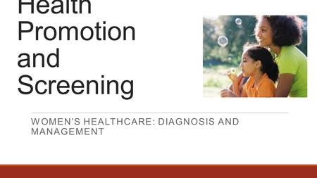 Health Promotion and Screening WOMEN'S HEALTHCARE: DIAGNOSIS AND MANAGEMENT.