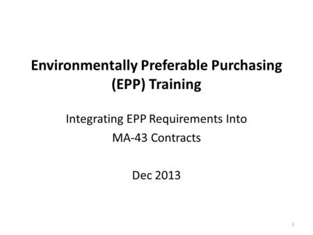 Environmentally Preferable Purchasing (EPP) Training Integrating EPP Requirements Into MA-43 Contracts Dec 2013 1.