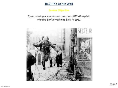 The Berlin Wall (8.8) The Berlin Wall Lesson Objective 10.9.7 By answering a summation question, SWBAT explain why the Berlin Wall was built in 1961.