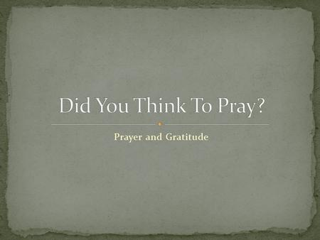 Prayer and Gratitude. 1 Thessalonians 5:17 Pray without ceasing. Prayer needs to be an important part of our lives every day! Why is prayer so important?