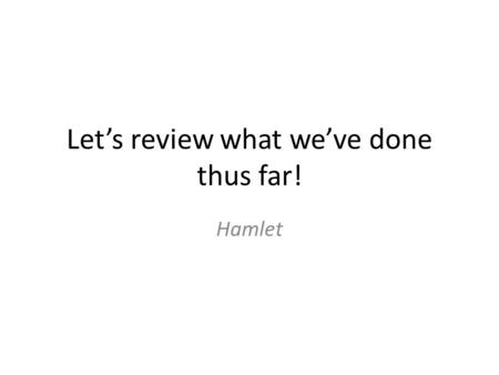 Let's review what we've done thus far! Hamlet. Act 1 Sc. 1 Horatio and the guards of Elsinore see the ghost of the late King Hamlet. The ghost disappears.
