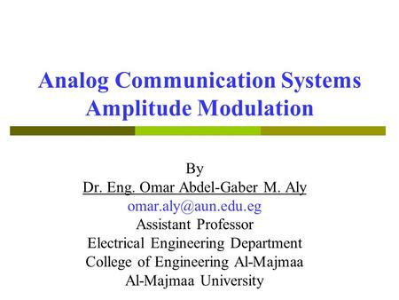 Analog Communication Systems Amplitude Modulation By Dr. Eng. Omar Abdel-Gaber M. Aly Assistant Professor Electrical Engineering Department.