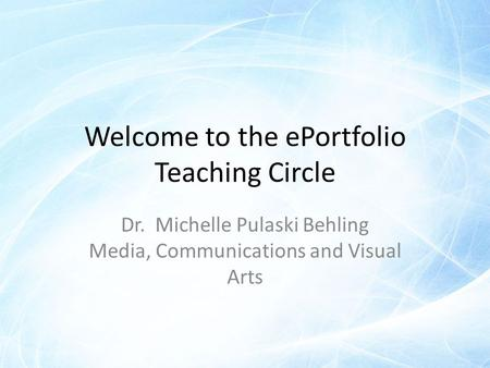 Welcome to the ePortfolio Teaching Circle Dr. Michelle Pulaski Behling Media, Communications and Visual Arts.