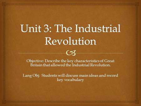 Objective: Describe the key characteristics of Great Britain that allowed the Industrial Revolution. Lang Obj: Students will discuss main ideas and record.