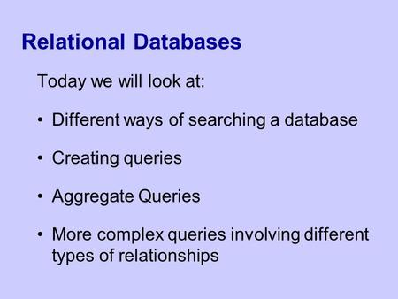 Relational Databases Today we will look at: Different ways of searching a database Creating queries Aggregate Queries More complex queries involving different.
