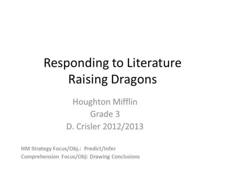 Responding to Literature Raising Dragons Houghton Mifflin Grade 3 D. Crisler 2012/2013 HM Strategy Focus/Obj.: Predict/Infer Comprehension Focus/Obj: Drawing.