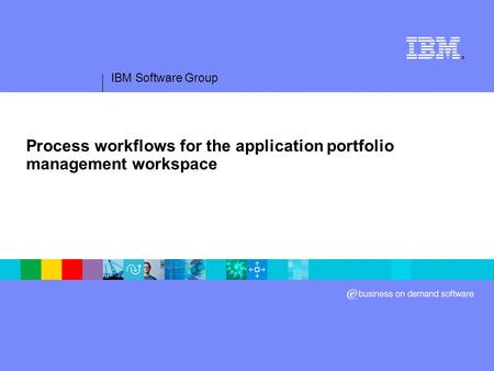 IBM Software Group ® Process workflows for the application portfolio management workspace.